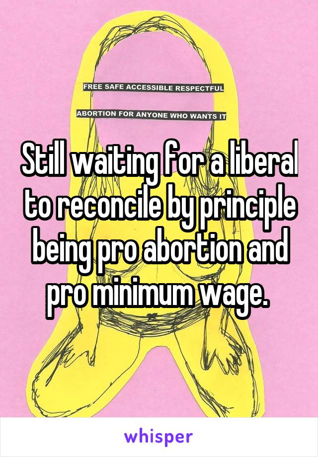 Still waiting for a liberal to reconcile by principle being pro abortion and pro minimum wage.