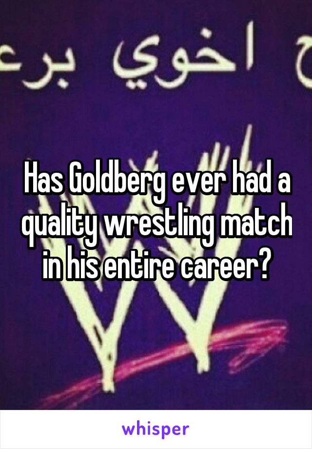 Has Goldberg ever had a quality wrestling match in his entire career?