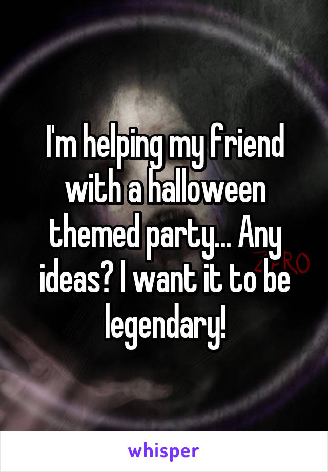 I'm helping my friend with a halloween themed party... Any ideas? I want it to be legendary!