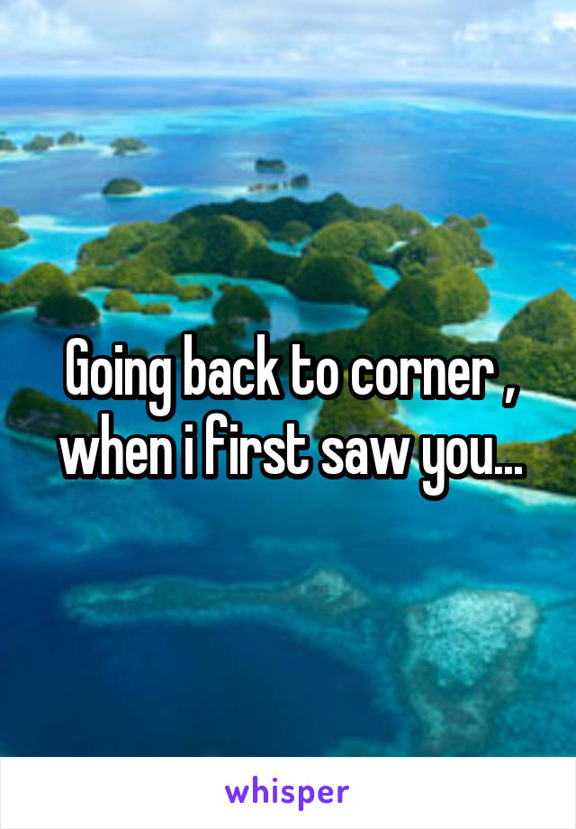 Going back to corner , when i first saw you...