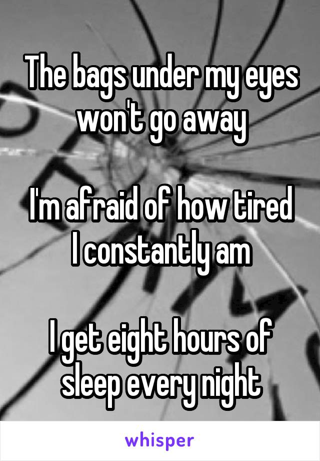 The bags under my eyes won't go away  I'm afraid of how tired I constantly am  I get eight hours of sleep every night
