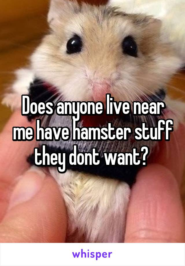 Does anyone live near me have hamster stuff they dont want?