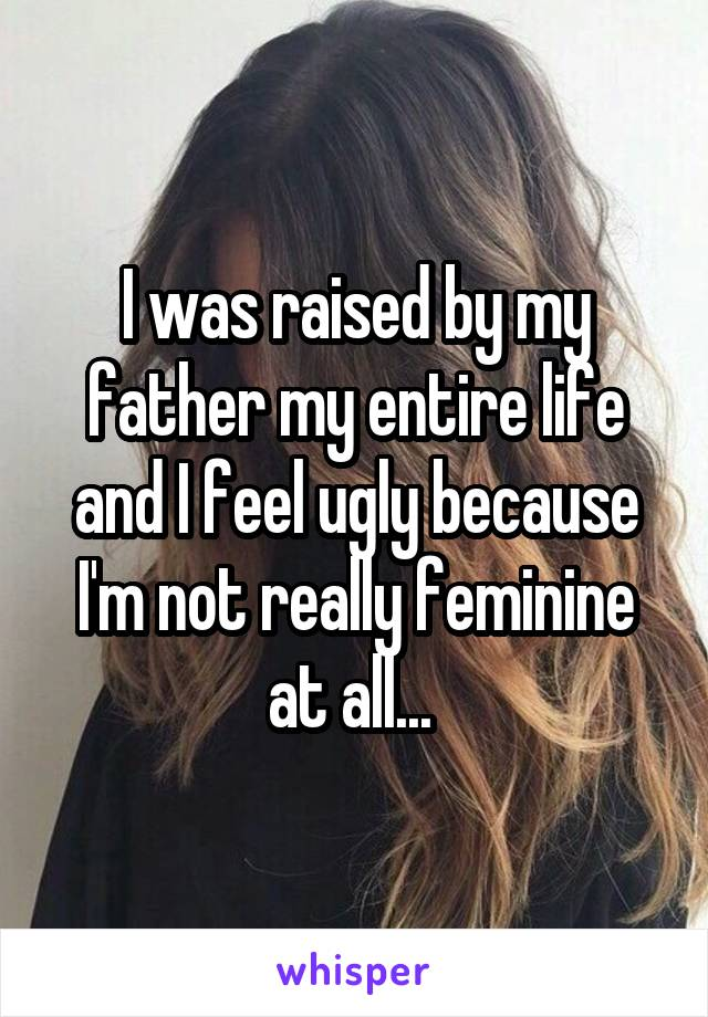 I was raised by my father my entire life and I feel ugly because I'm not really feminine at all...