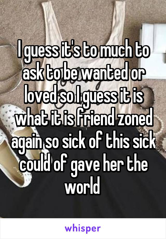 I guess it's to much to ask to be wanted or loved so I guess it is what it is friend zoned again so sick of this sick could of gave her the world