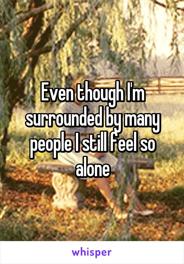 Even though I'm surrounded by many people I still feel so alone