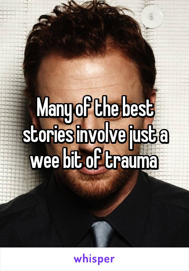Many of the best stories involve just a wee bit of trauma