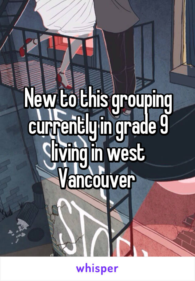 New to this grouping currently in grade 9 living in west Vancouver
