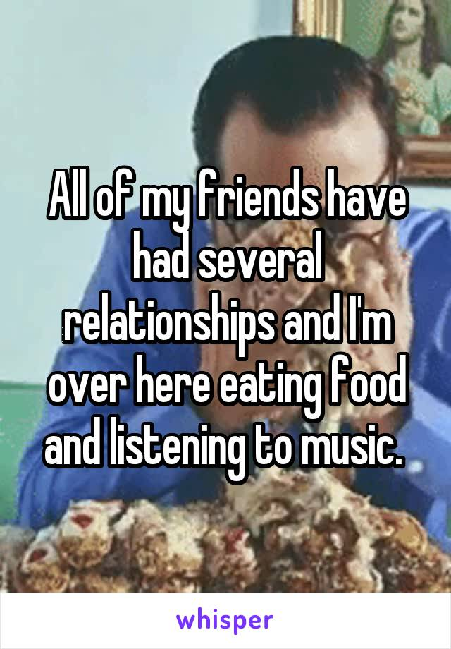 All of my friends have had several relationships and I'm over here eating food and listening to music.
