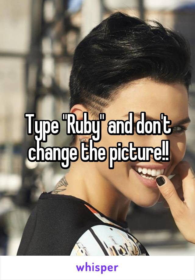 "Type ""Ruby"" and don't change the picture!!"