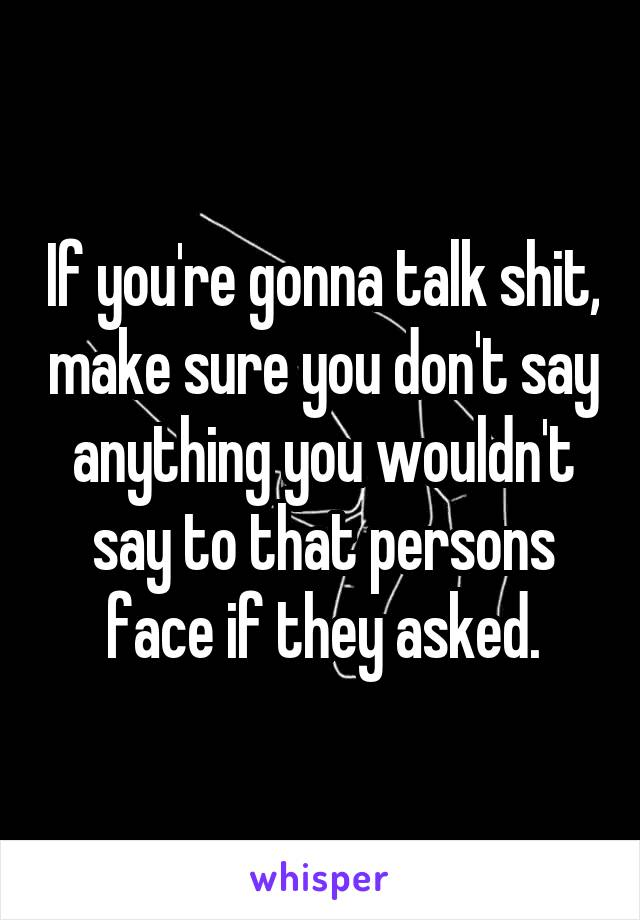 If you're gonna talk shit, make sure you don't say anything you wouldn't say to that persons face if they asked.