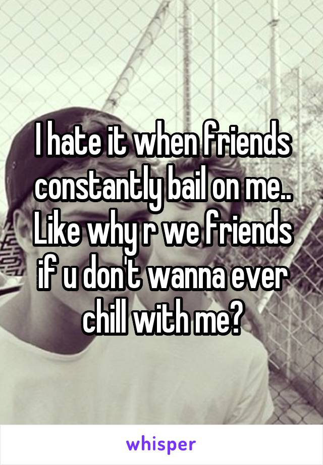 I hate it when friends constantly bail on me.. Like why r we friends if u don't wanna ever chill with me?