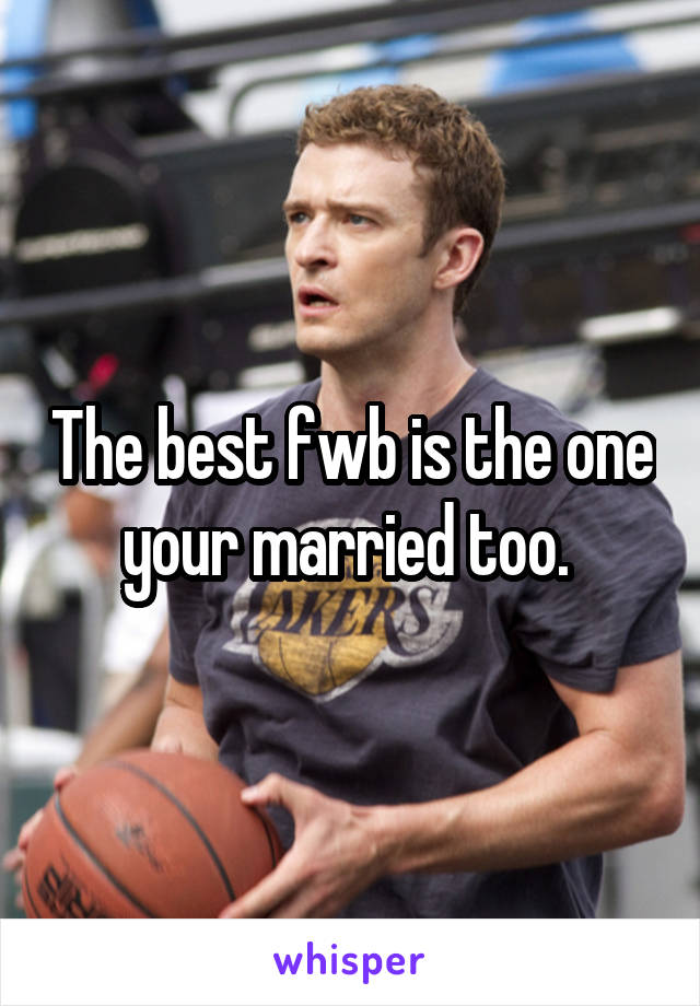 The best fwb is the one your married too.