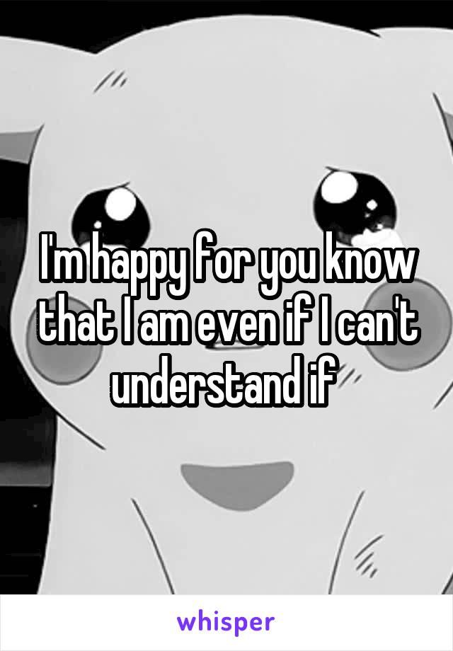 I'm happy for you know that I am even if I can't understand if
