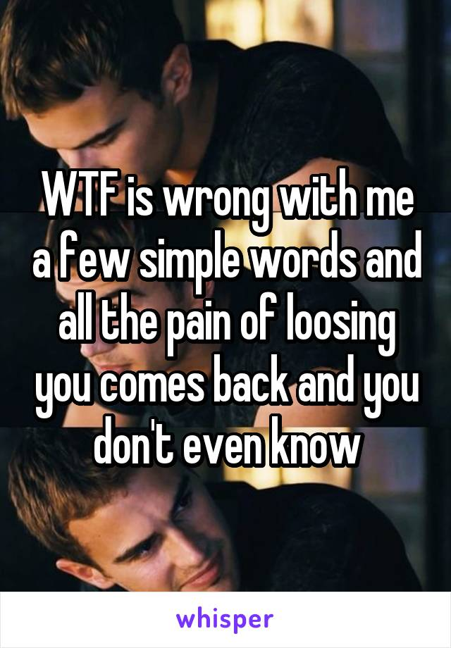 WTF is wrong with me a few simple words and all the pain of loosing you comes back and you don't even know