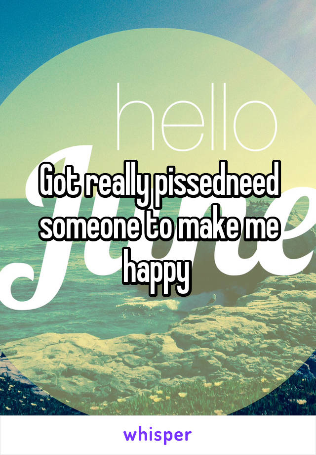 Got really pissedneed someone to make me happy