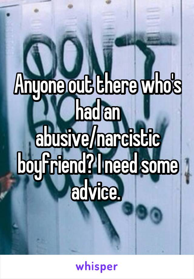 Anyone out there who's had an abusive/narcistic boyfriend? I need some advice.
