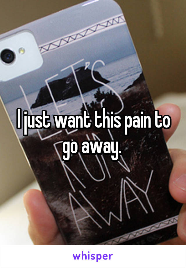 I just want this pain to go away.
