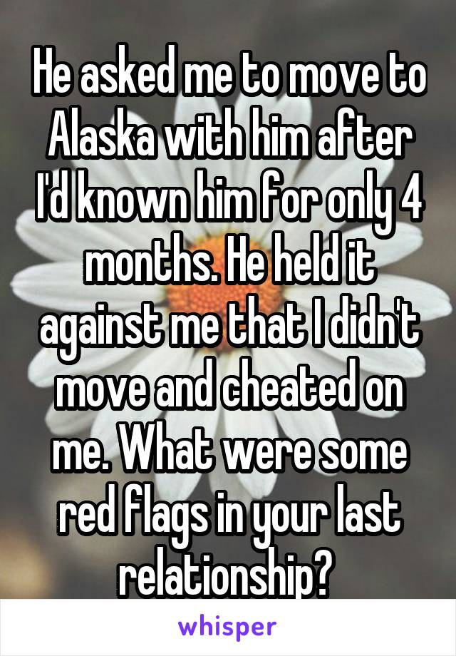He asked me to move to Alaska with him after I'd known him for only 4 months. He held it against me that I didn't move and cheated on me. What were some red flags in your last relationship?