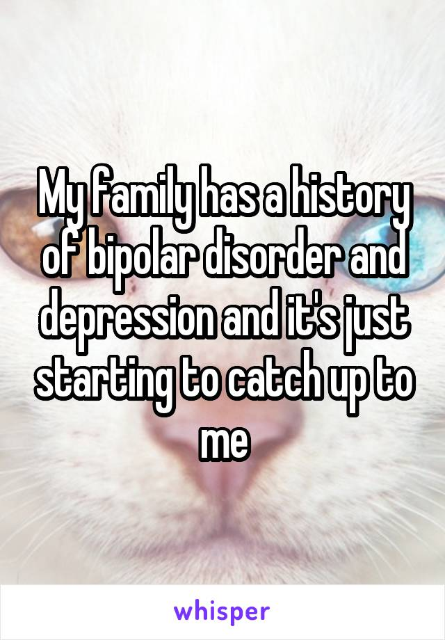 My family has a history of bipolar disorder and depression and it's just starting to catch up to me