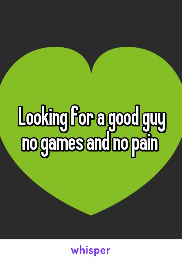 Looking for a good guy no games and no pain