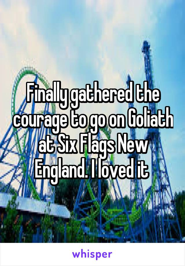 Finally gathered the courage to go on Goliath at Six Flags New England. I loved it
