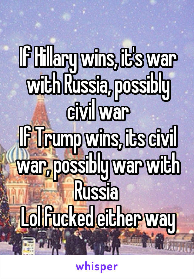 If Hillary wins, it's war with Russia, possibly civil war If Trump wins, its civil war, possibly war with Russia  Lol fucked either way