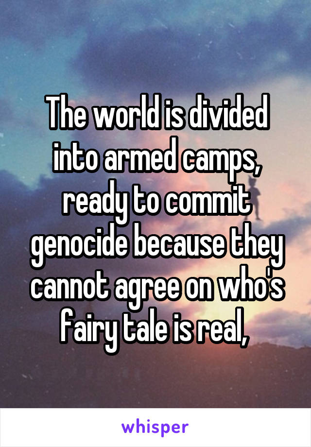 The world is divided into armed camps, ready to commit genocide because they cannot agree on who's fairy tale is real,