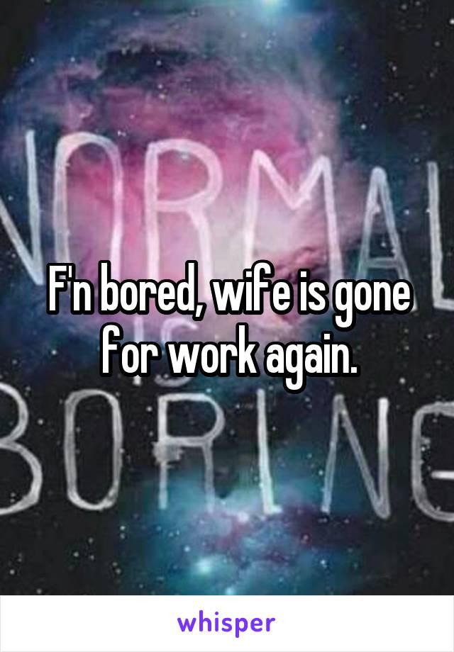 F'n bored, wife is gone for work again.