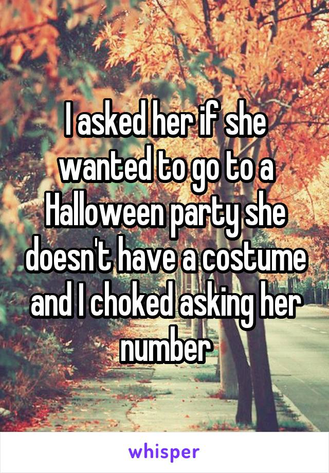 I asked her if she wanted to go to a Halloween party she doesn't have a costume and I choked asking her number