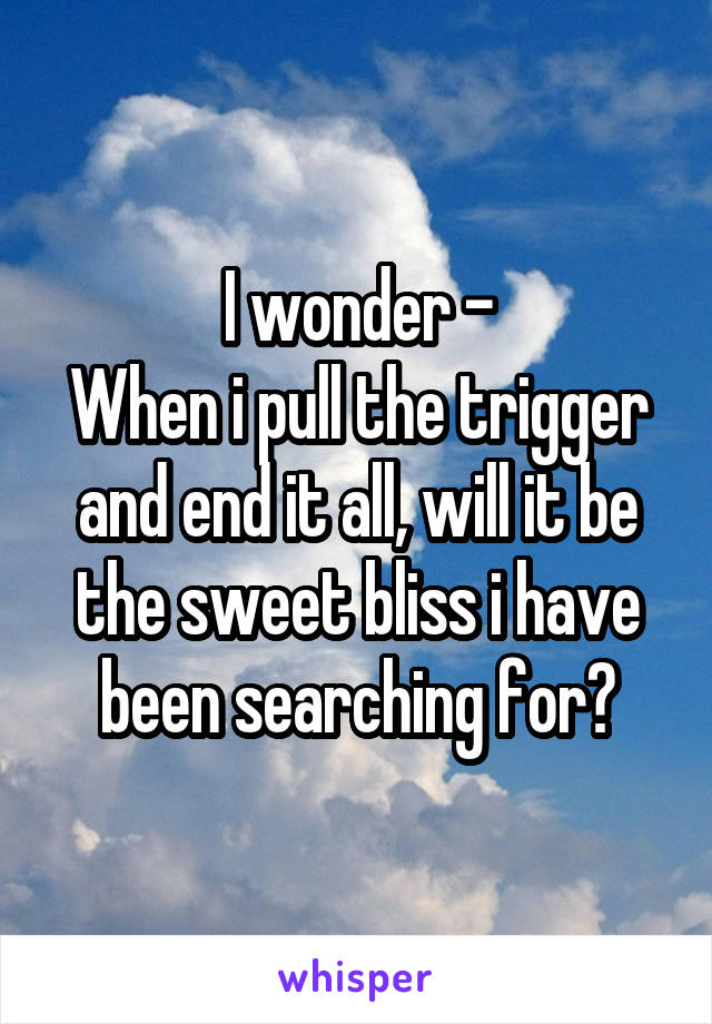 I wonder - When i pull the trigger and end it all, will it be the sweet bliss i have been searching for?