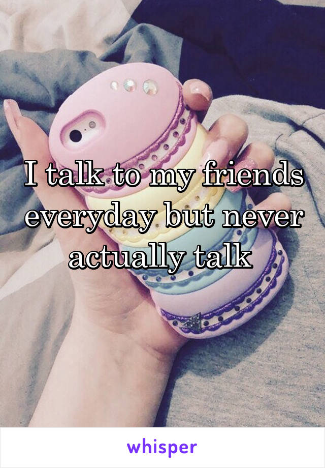 I talk to my friends everyday but never actually talk