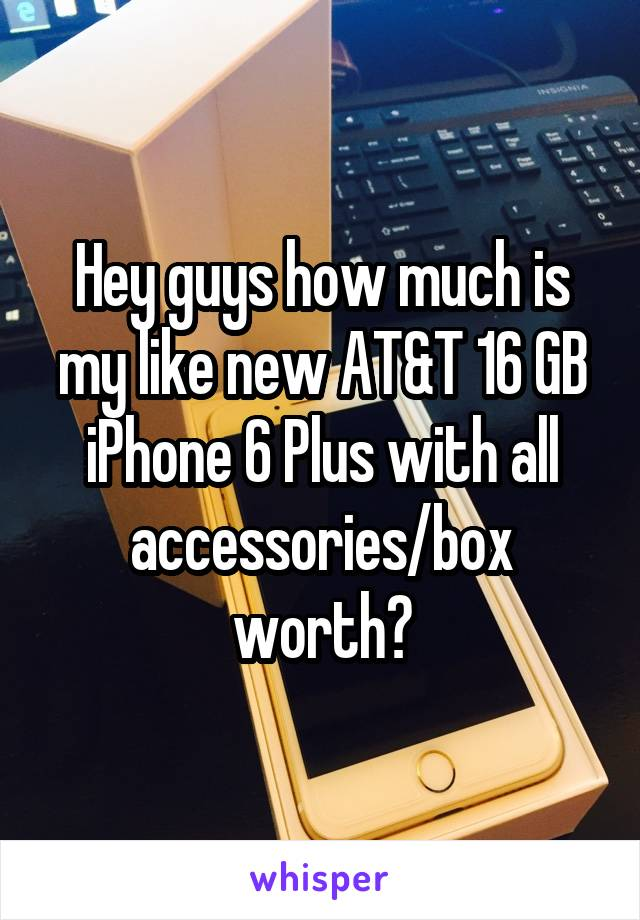 Hey guys how much is my like new AT&T 16 GB iPhone 6 Plus with all accessories/box worth?