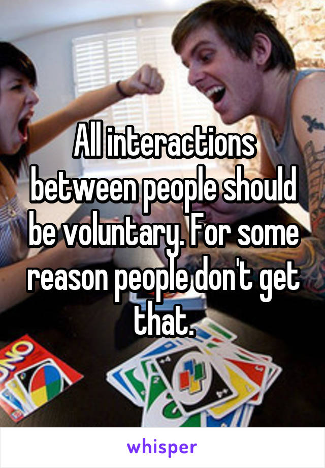 All interactions between people should be voluntary. For some reason people don't get that.