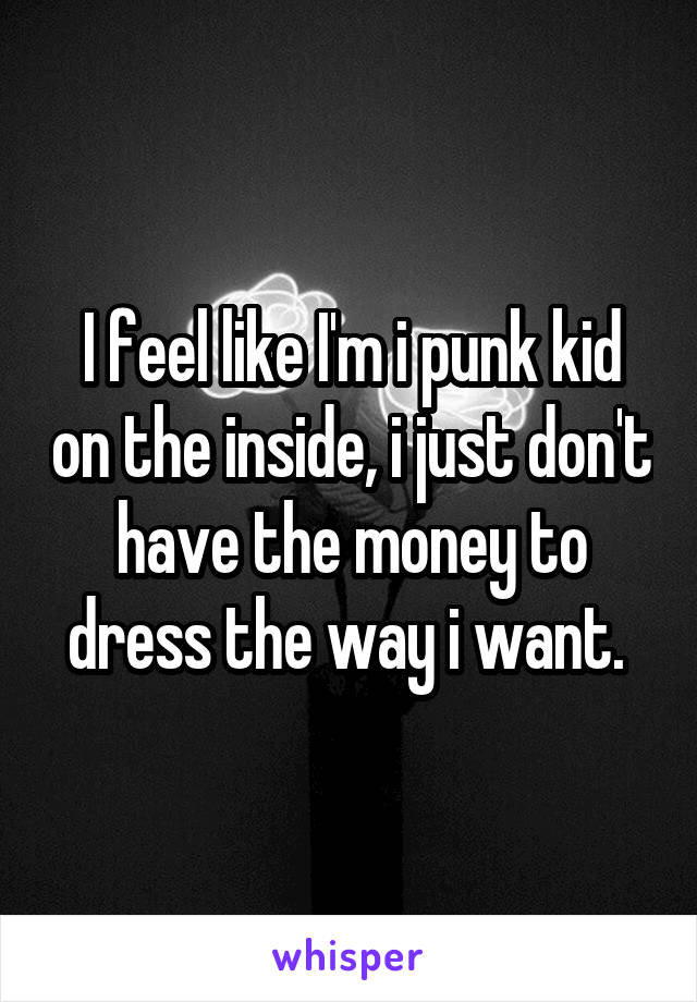 I feel like I'm i punk kid on the inside, i just don't have the money to dress the way i want.