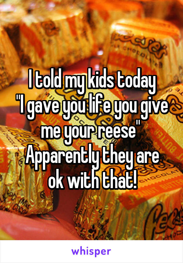 """I told my kids today """"I gave you life you give me your reese""""  Apparently they are ok with that!"""