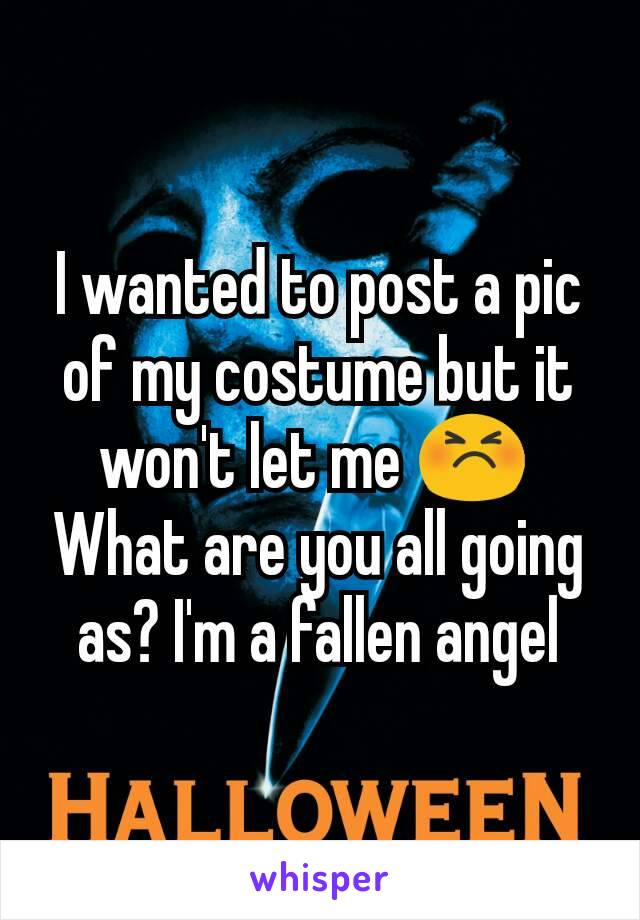 I wanted to post a pic of my costume but it won't let me 😣  What are you all going as? I'm a fallen angel