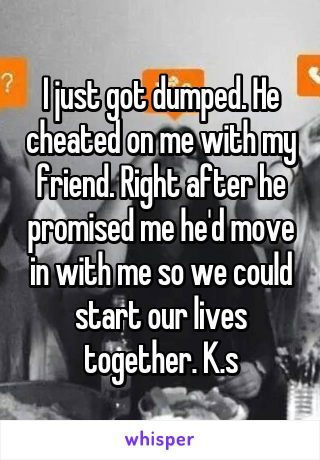 I just got dumped. He cheated on me with my friend. Right after he promised me he'd move in with me so we could start our lives together. K.s