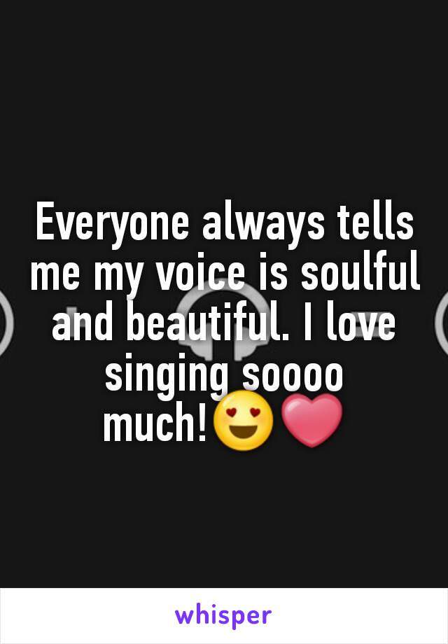 Everyone always tells me my voice is soulful and beautiful. I love singing soooo much!😍❤