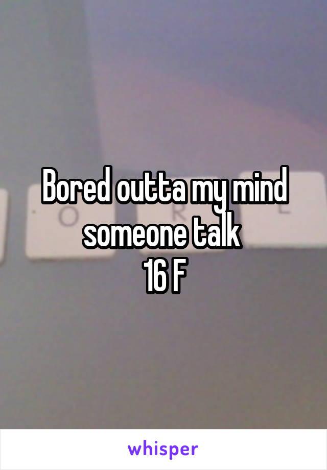 Bored outta my mind someone talk  16 F