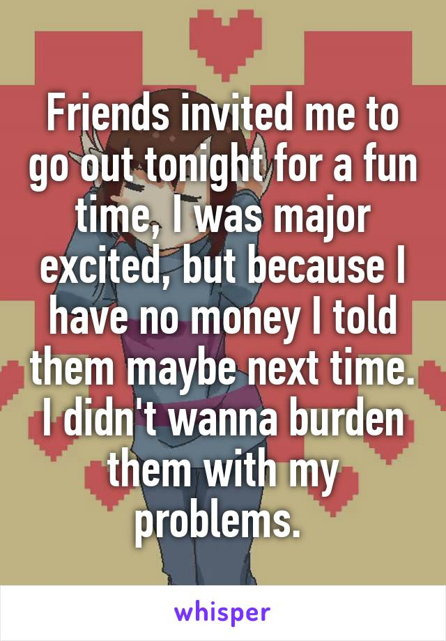 Friends invited me to go out tonight for a fun time, I was major excited, but because I have no money I told them maybe next time. I didn't wanna burden them with my problems.
