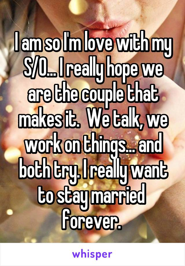 I am so I'm love with my S/O... I really hope we are the couple that makes it.  We talk, we work on things... and both try. I really want to stay married  forever.