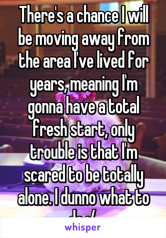 There's a chance I will be moving away from the area I've lived for years, meaning I'm gonna have a total fresh start, only trouble is that I'm scared to be totally alone. I dunno what to do :/