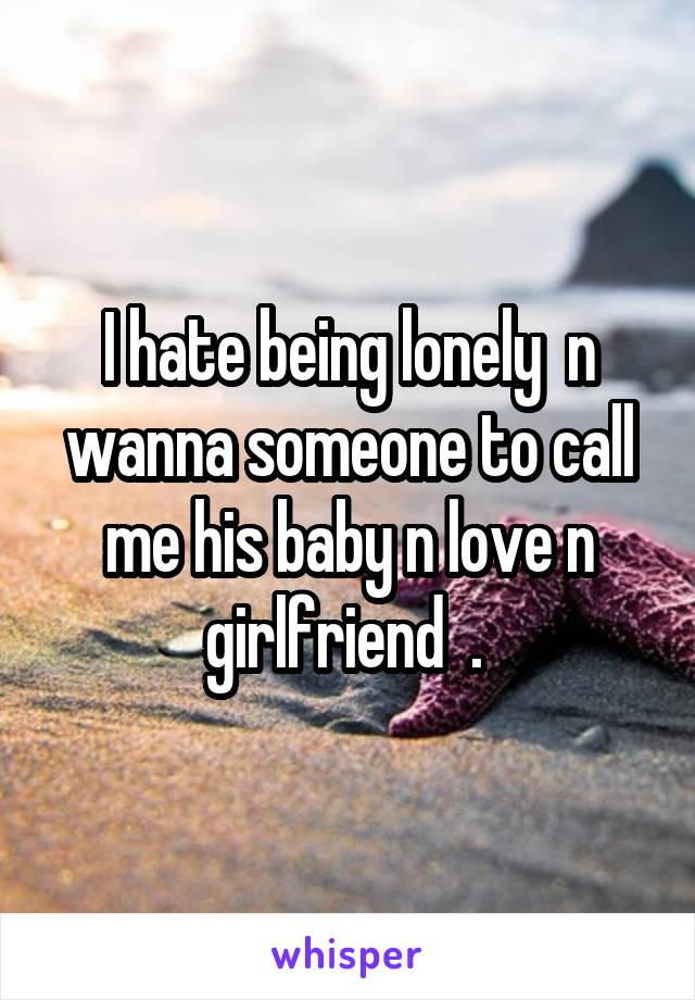 I hate being lonely  n wanna someone to call me his baby n love n girlfriend  .