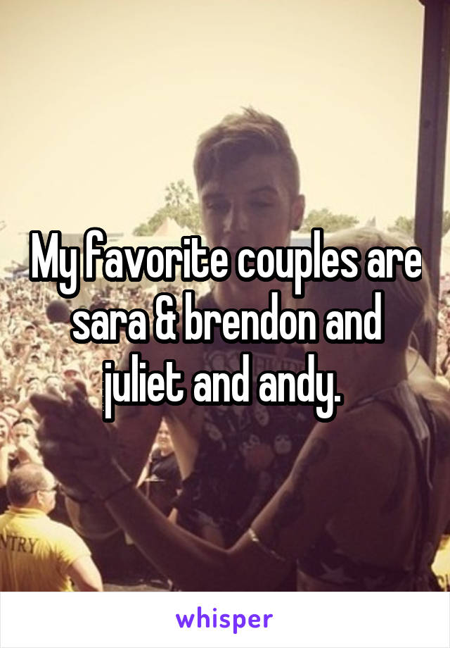 My favorite couples are sara & brendon and juliet and andy.