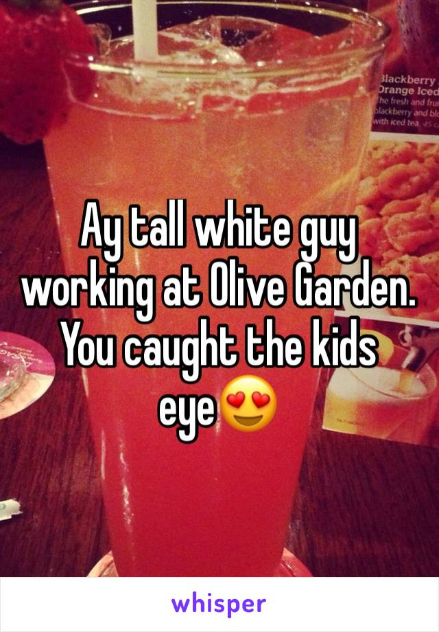 Ay tall white guy working at Olive Garden. You caught the kids eye😍