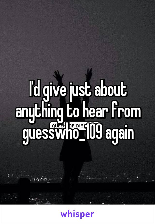 I'd give just about anything to hear from guesswho_109 again