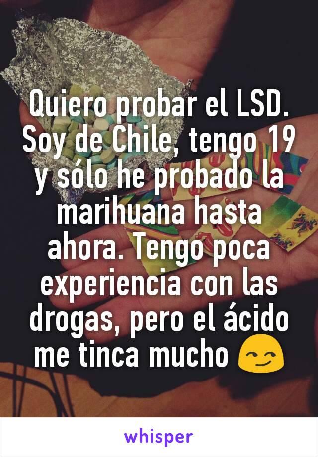 Quiero probar el LSD. Soy de Chile, tengo 19 y sólo he probado la marihuana hasta ahora. Tengo poca experiencia con las drogas, pero el ácido me tinca mucho 😏