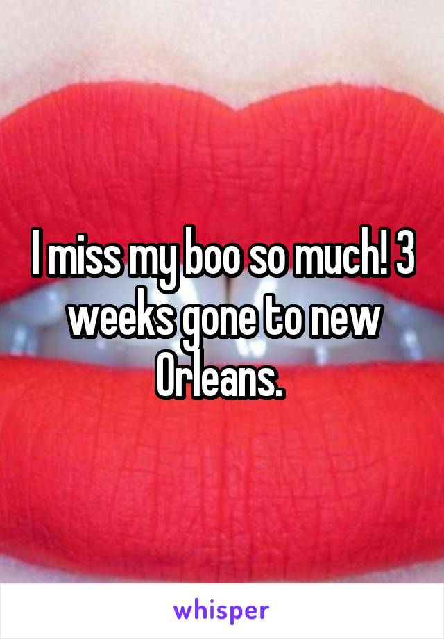 I miss my boo so much! 3 weeks gone to new Orleans.