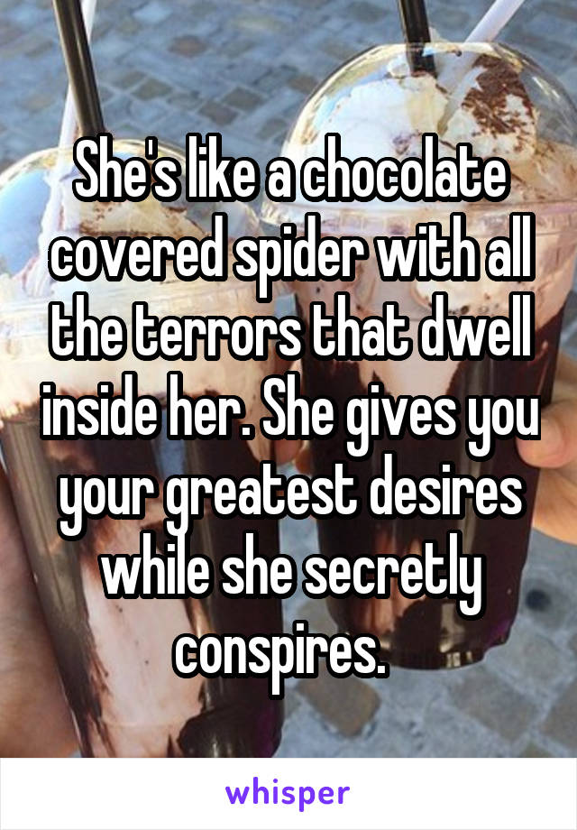She's like a chocolate covered spider with all the terrors that dwell inside her. She gives you your greatest desires while she secretly conspires.