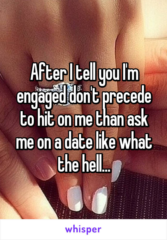 After I tell you I'm engaged don't precede to hit on me than ask me on a date like what the hell...